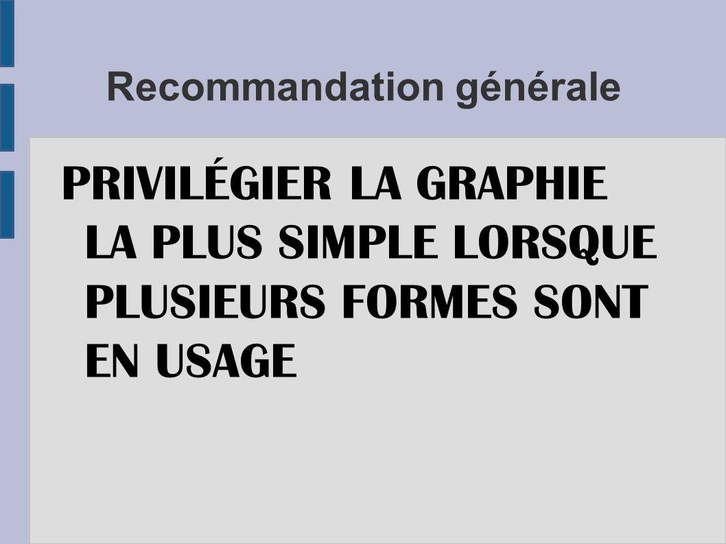 Recommandation générale PRIVILÉGIER LA GRAPHIE LA PLUS SIMPLE LORSQUE PLUSIEURS FORMES SONT EN USAGE