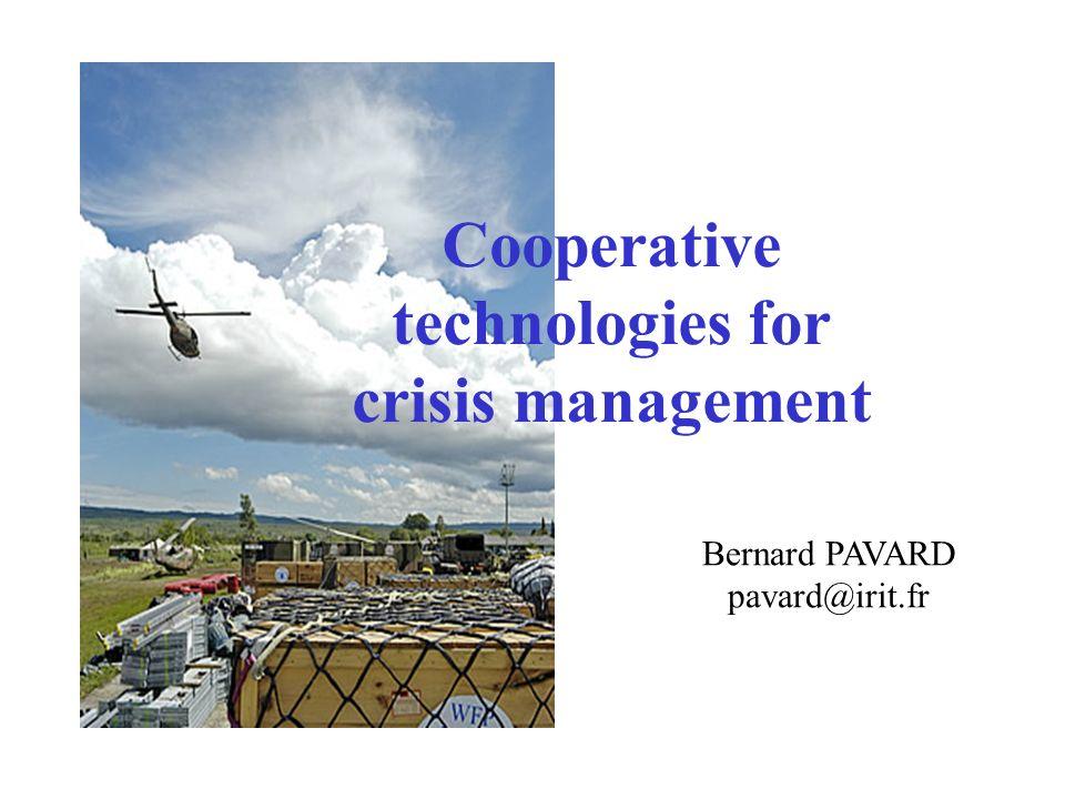Cooperative technologies for crisis management Bernard PAVARD pavard@irit.fr