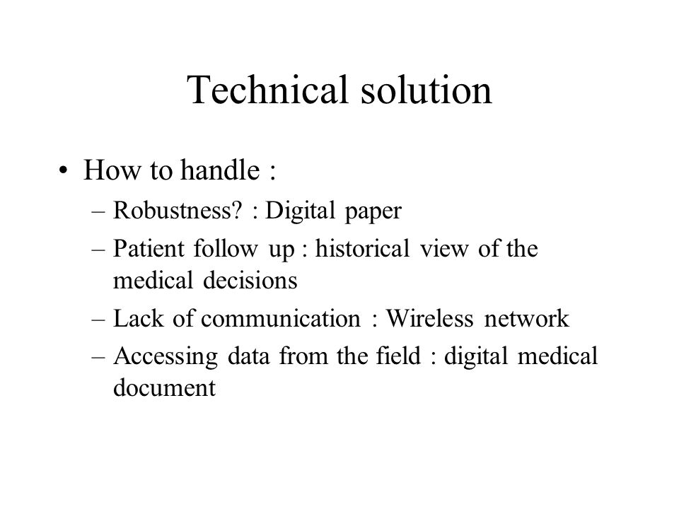 Technical solution How to handle : –Robustness? : Digital paper –Patient follow up : historical view of the medical decisions –Lack of communication :