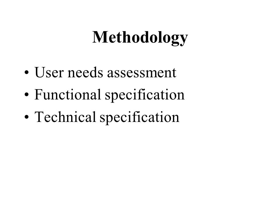 Methodology User needs assessment Functional specification Technical specification