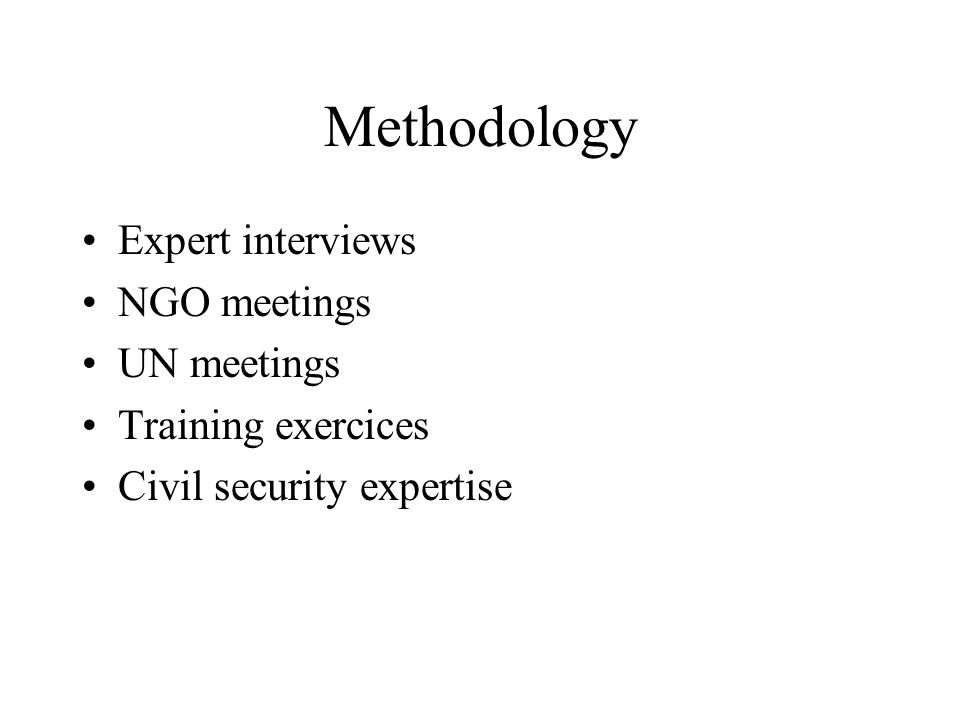 Methodology Expert interviews NGO meetings UN meetings Training exercices Civil security expertise