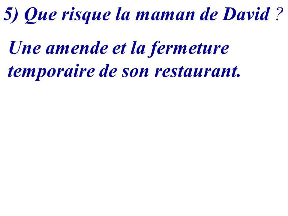 5) Que risque la maman de David ? Une amende et la fermeture temporaire de son restaurant.