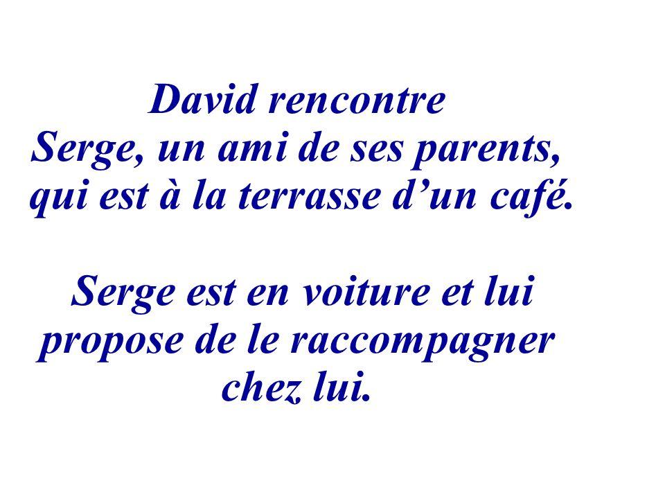 David rencontre Serge, un ami de ses parents, qui est à la terrasse dun café. Serge est en voiture et lui propose de le raccompagner chez lui.