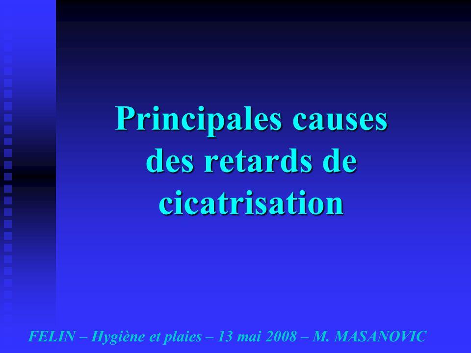Principales causes des retards de cicatrisation FELIN – Hygiène et plaies – 13 mai 2008 – M. MASANOVIC