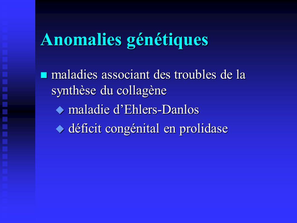 Anomalies génétiques n maladies associant des troubles de la synthèse du collagène u maladie dEhlers-Danlos u déficit congénital en prolidase
