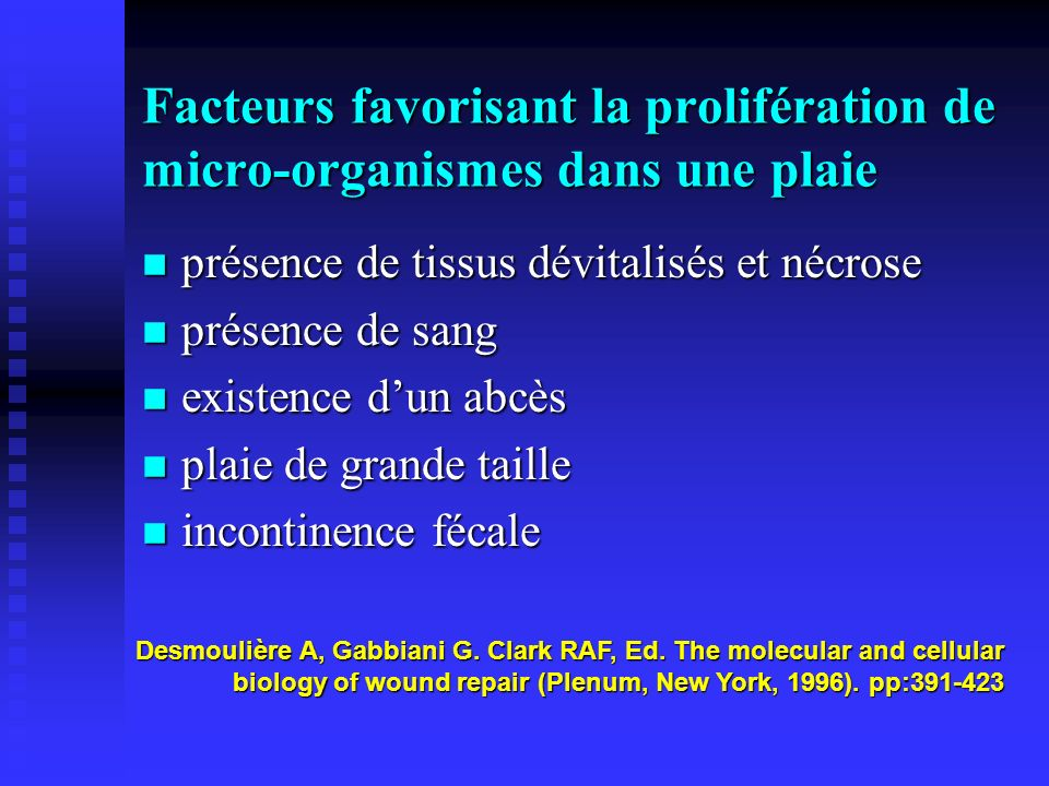 Facteurs favorisant la prolifération de micro-organismes dans une plaie n présence de tissus dévitalisés et nécrose n présence de sang n existence dun abcès n plaie de grande taille n incontinence fécale Desmoulière A, Gabbiani G.