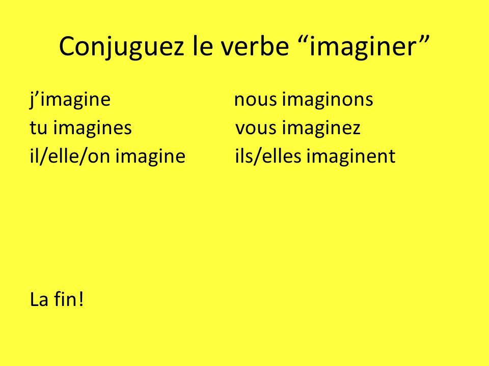 Conjuguez le verbe imaginer jimagine nous imaginons tu imagines vous imaginez il/elle/on imagine ils/elles imaginent La fin!