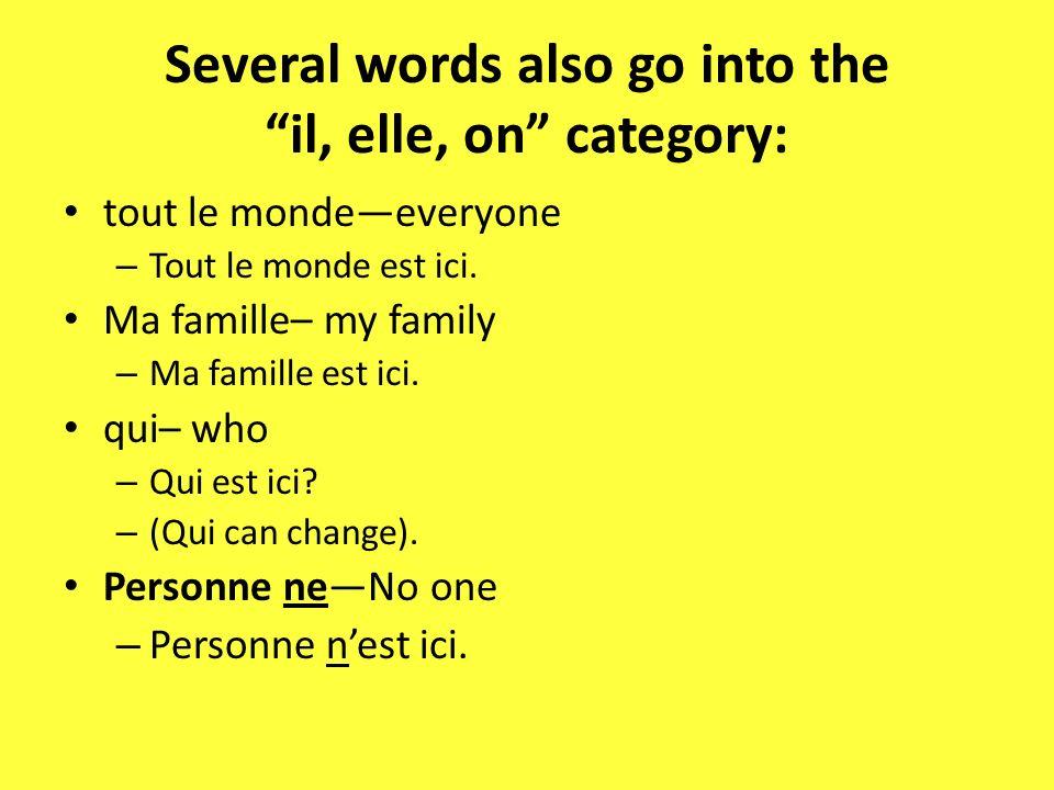 Several words also go into the il, elle, on category: tout le mondeeveryone – Tout le monde est ici. Ma famille– my family – Ma famille est ici. qui–