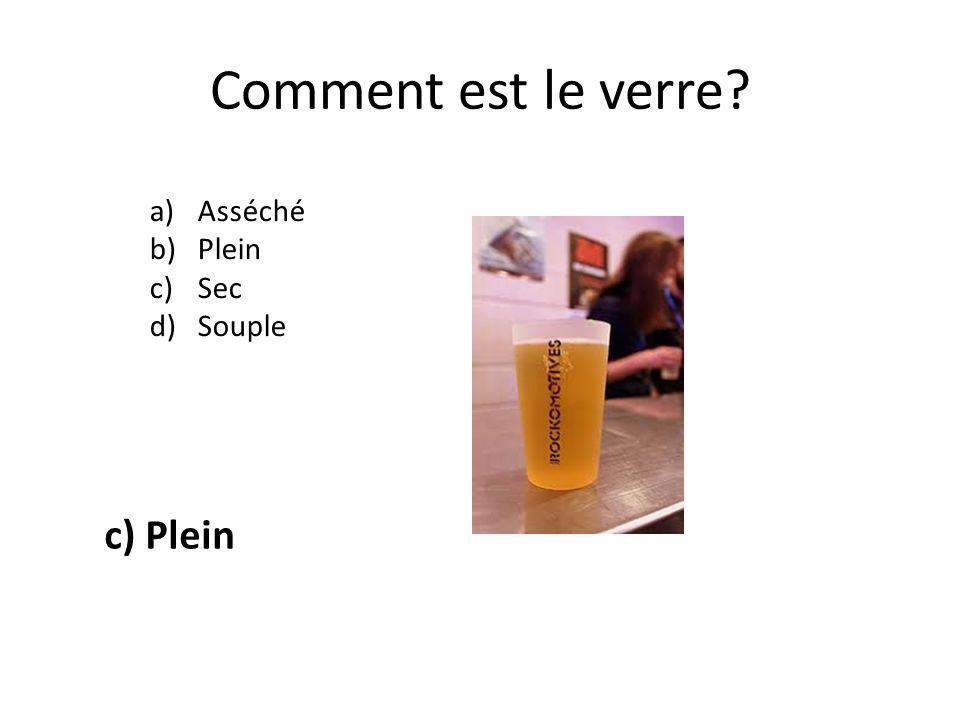 Comment est le verre? a)Asséché b)Plein c)Sec d)Souple c) Plein