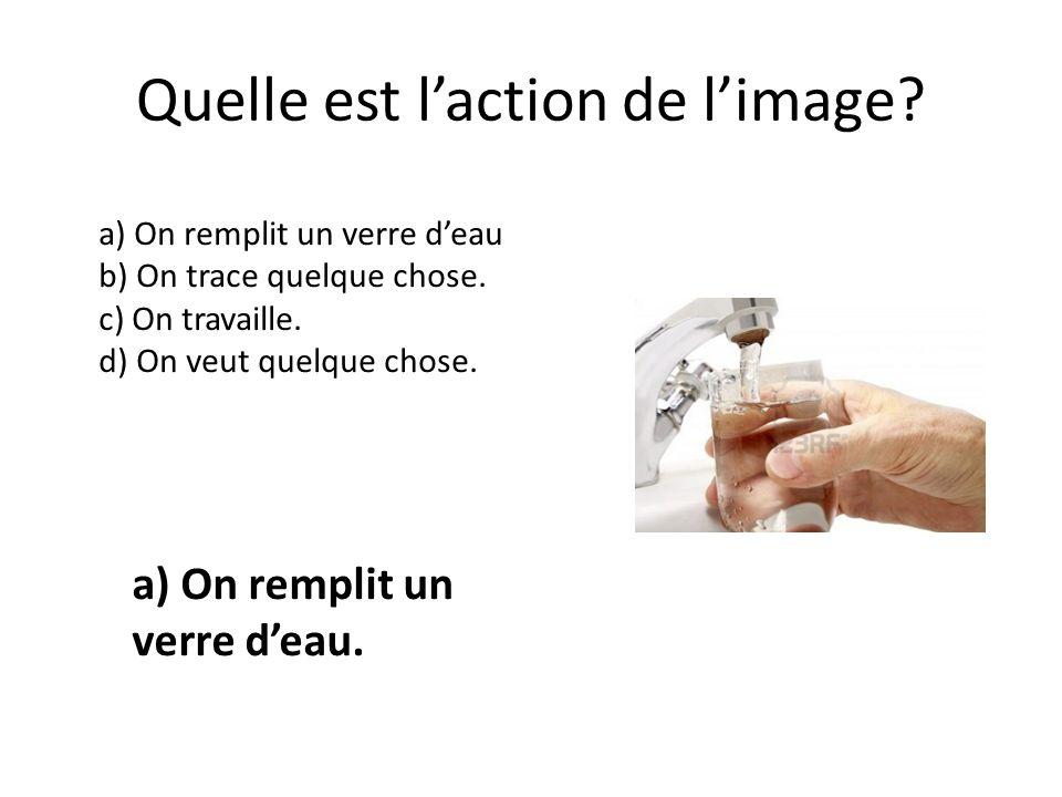 Quelle est laction de limage? a) On remplit un verre deau b) On trace quelque chose. c) On travaille. d) On veut quelque chose. a) On remplit un verre