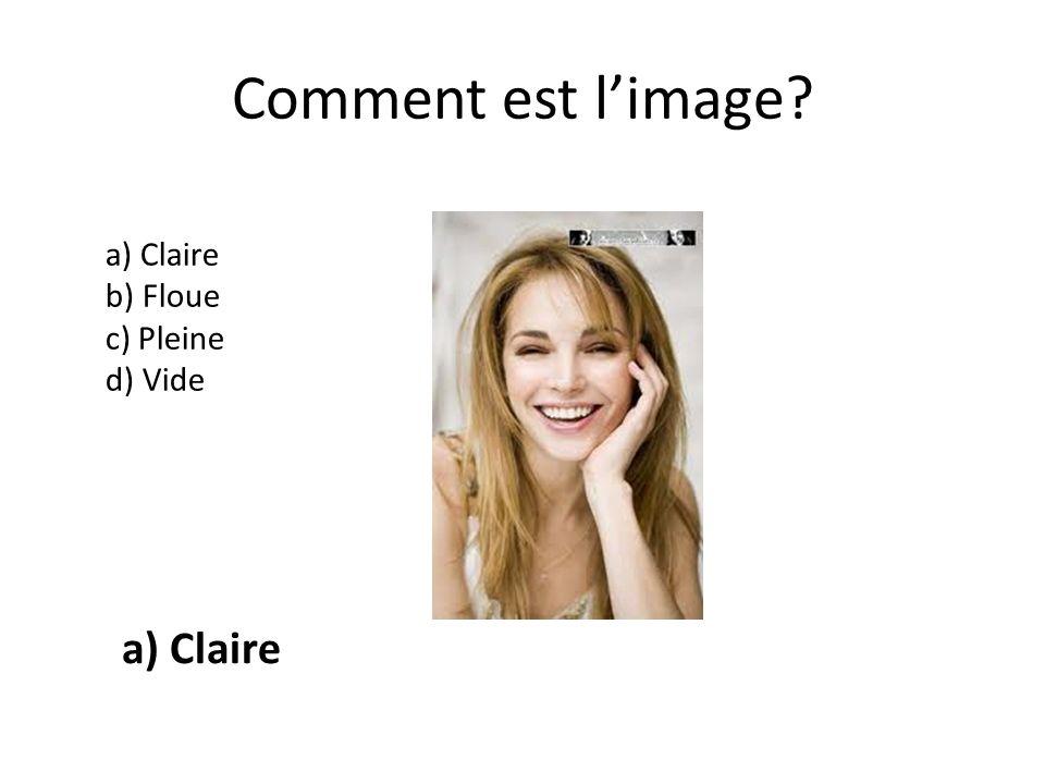 Comment est limage? a) Claire b) Floue c) Pleine d) Vide a) Claire