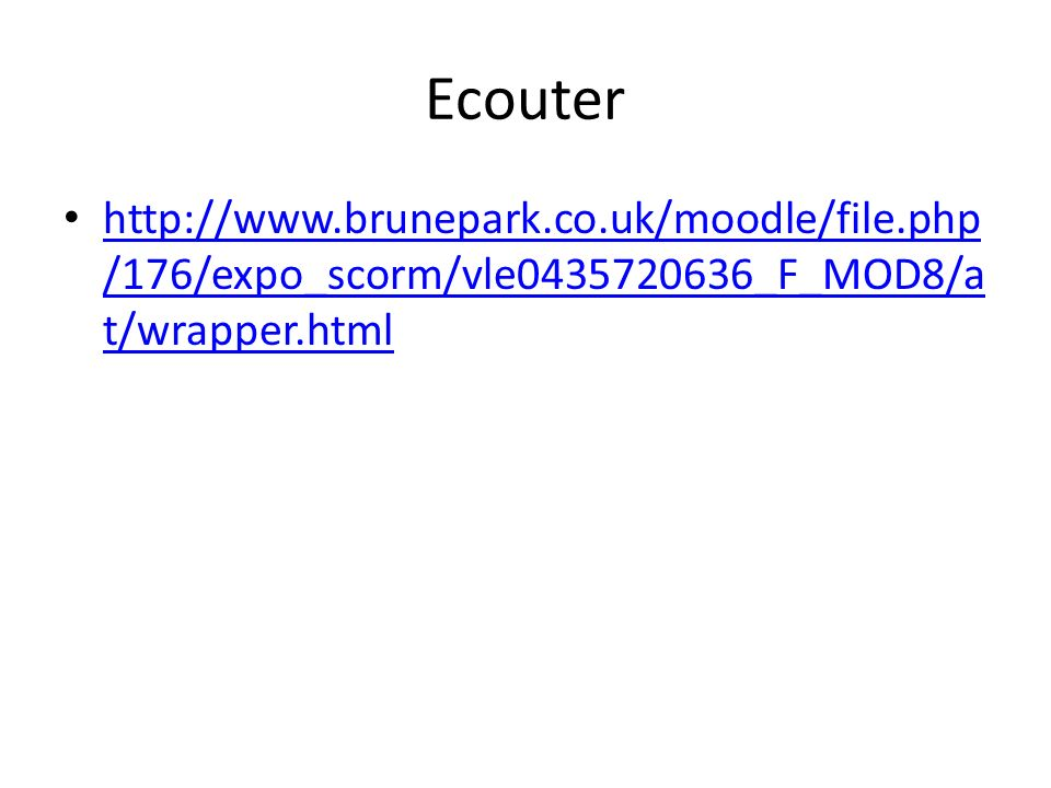 Ecouter http://www.brunepark.co.uk/moodle/file.php /176/expo_scorm/vle0435720636_F_MOD8/a t/wrapper.html http://www.brunepark.co.uk/moodle/file.php /1