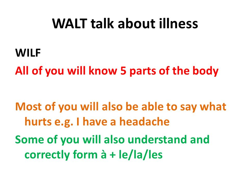 WALT talk about illness WILF All of you will know 5 parts of the body Most of you will also be able to say what hurts e.g. I have a headache Some of y