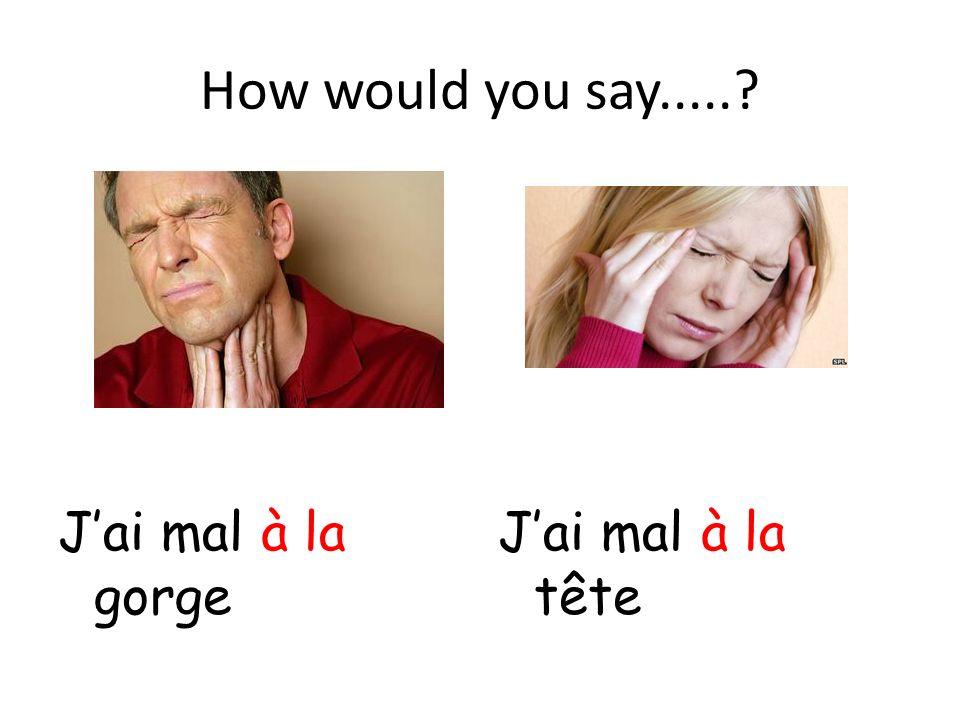 How would you say.....? Jai mal à la gorge Jai mal à la tête