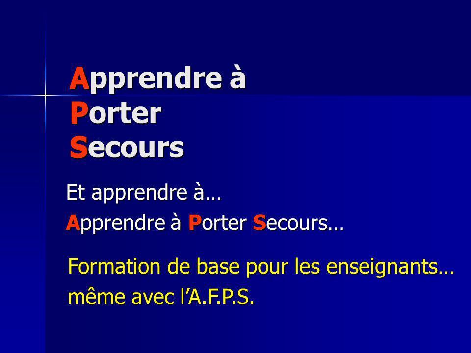 Apprendre à Porter Secours Et apprendre à… Apprendre à Porter Secours… APSAPSAPSAPS Formation de base pour les enseignants… même avec lA.F.P.S.