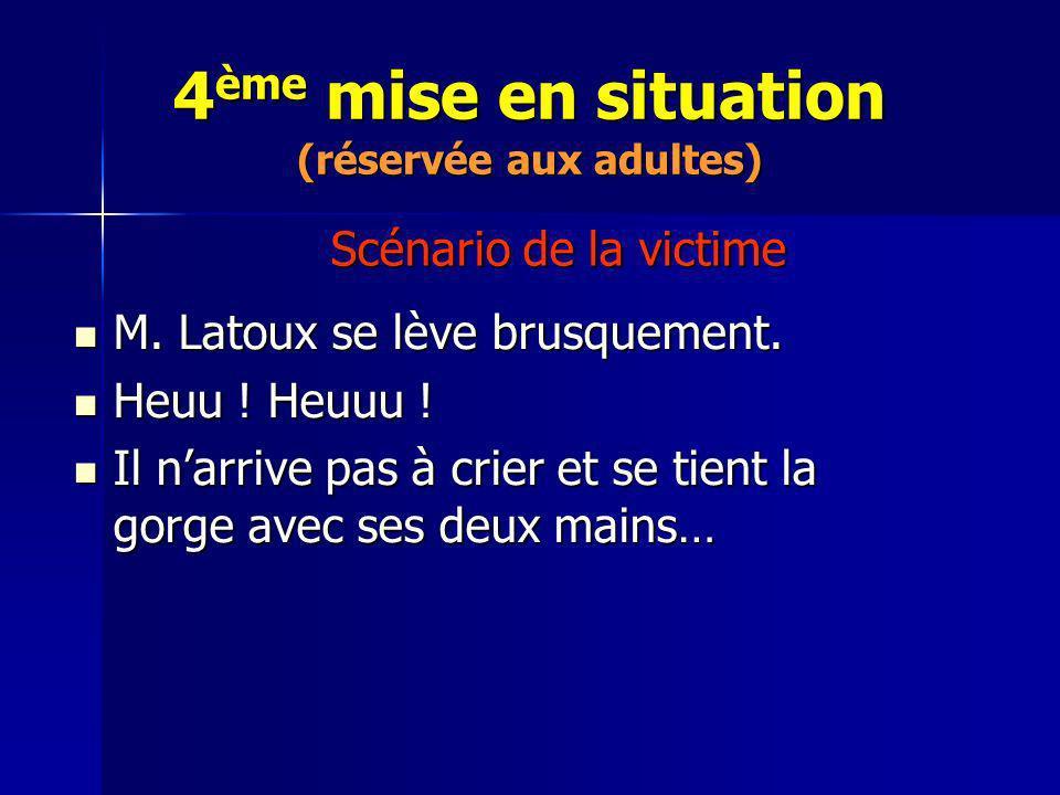 4 ème mise en situation (réservée aux adultes) M. Latoux se lève brusquement. M. Latoux se lève brusquement. Heuu ! Heuuu ! Heuu ! Heuuu ! Il narrive