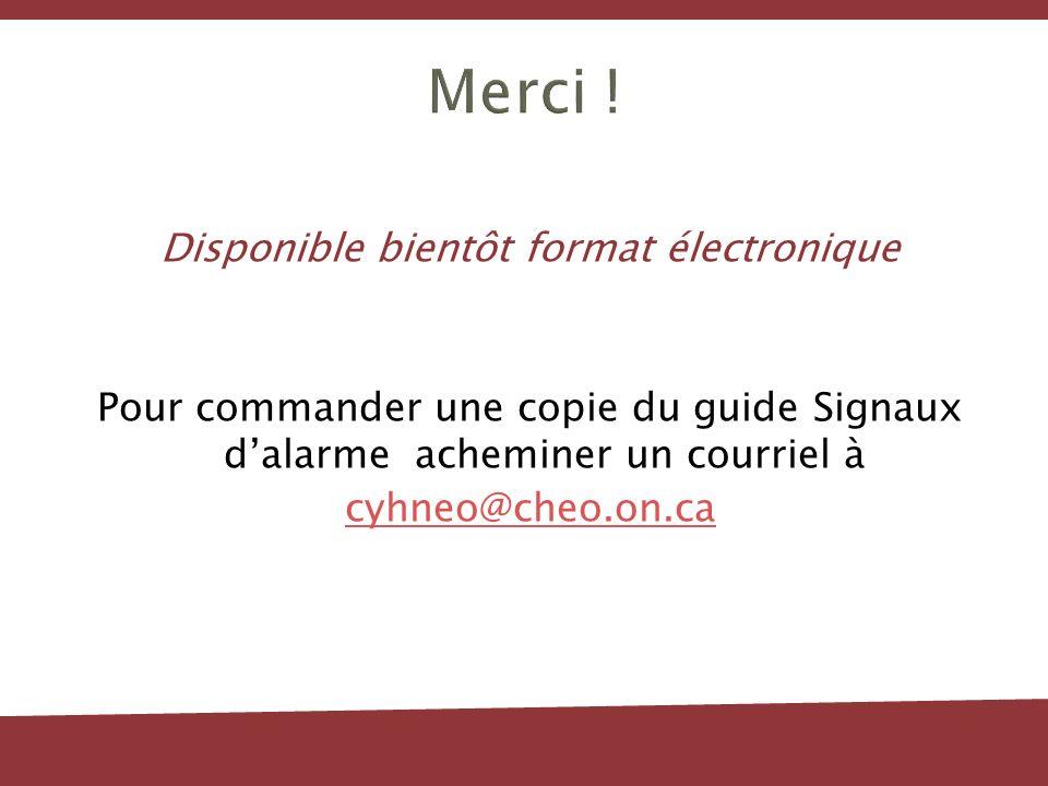 Merci ! Disponible bientôt format électronique Pour commander une copie du guide Signaux dalarme acheminer un courriel à cyhneo@cheo.on.ca