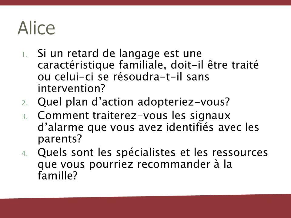 Alice 1. Si un retard de langage est une caractéristique familiale, doit-il être traité ou celui-ci se résoudra-t-il sans intervention? 2. Quel plan d