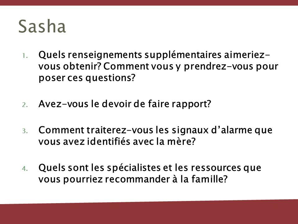 Sasha 1. Quels renseignements supplémentaires aimeriez- vous obtenir? Comment vous y prendrez-vous pour poser ces questions? 2. Avez-vous le devoir de