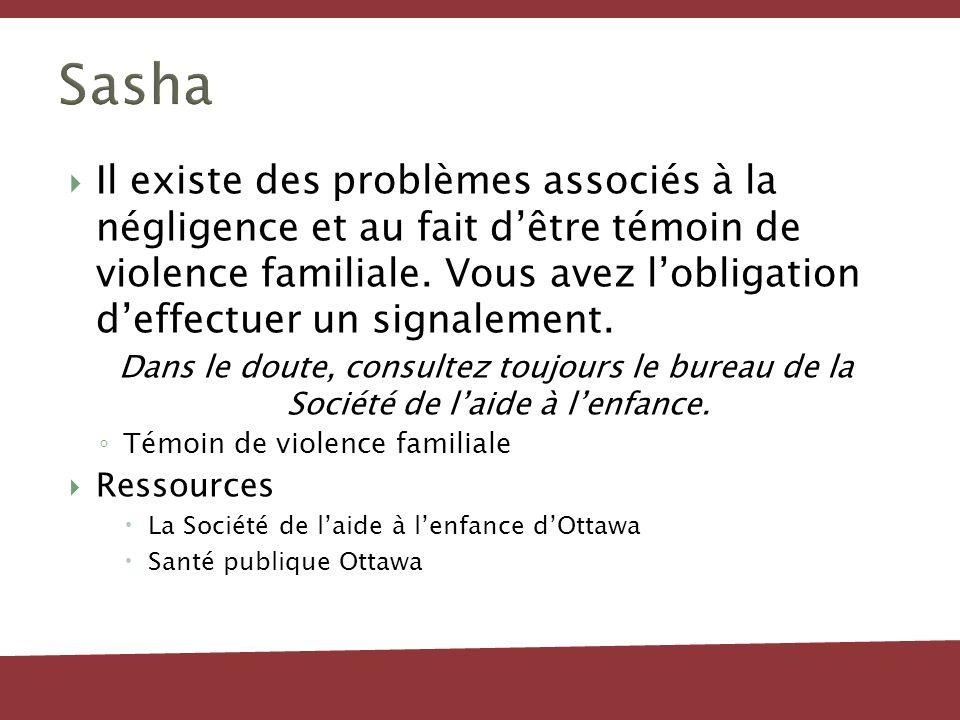 Sasha Il existe des problèmes associés à la négligence et au fait dêtre témoin de violence familiale. Vous avez lobligation deffectuer un signalement.