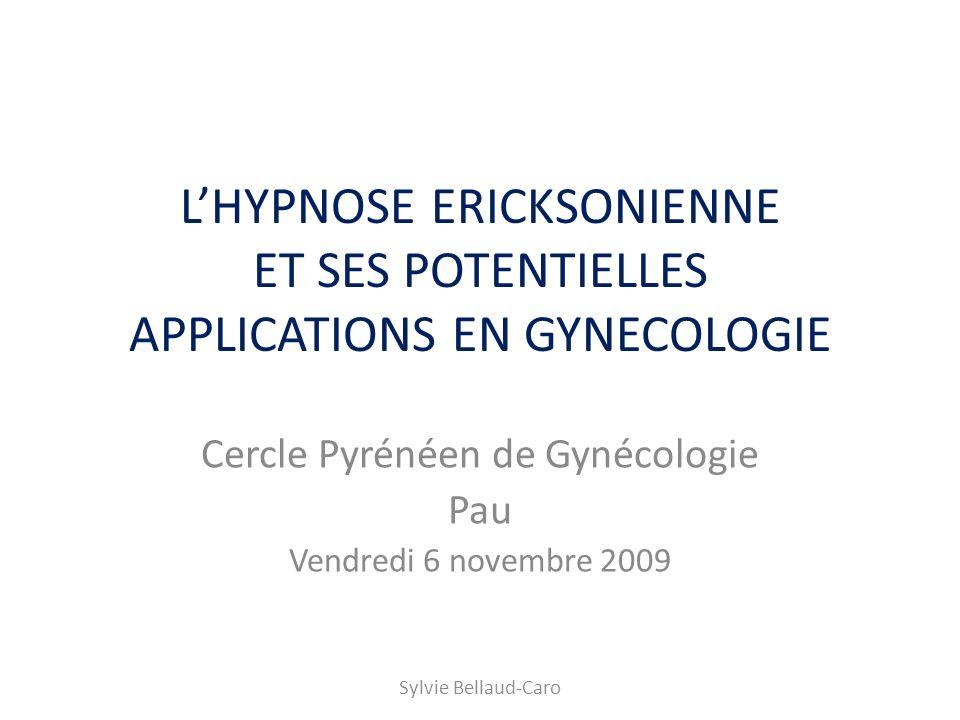 LHYPNOSE ERICKSONIENNE ET SES POTENTIELLES APPLICATIONS EN GYNECOLOGIE Cercle Pyrénéen de Gynécologie Pau Vendredi 6 novembre 2009 Sylvie Bellaud-Caro