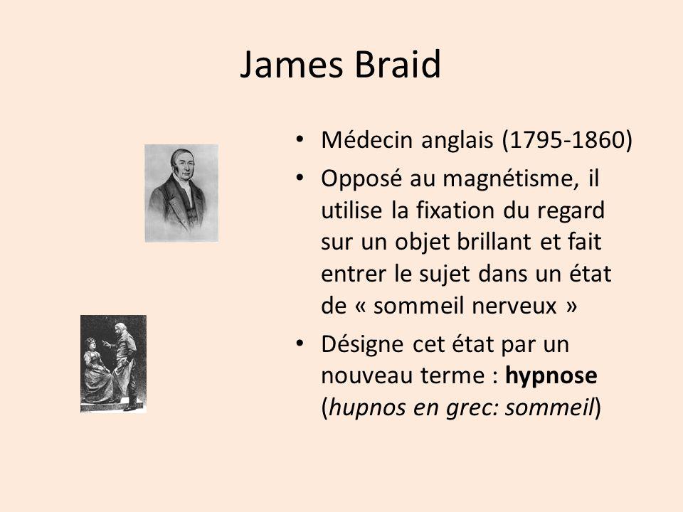 James Braid Médecin anglais (1795-1860) Opposé au magnétisme, il utilise la fixation du regard sur un objet brillant et fait entrer le sujet dans un é
