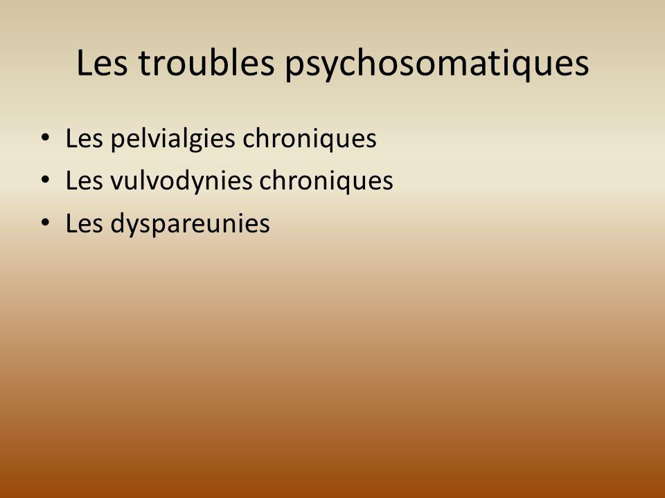 Les troubles psychosomatiques Les pelvialgies chroniques Les vulvodynies chroniques Les dyspareunies
