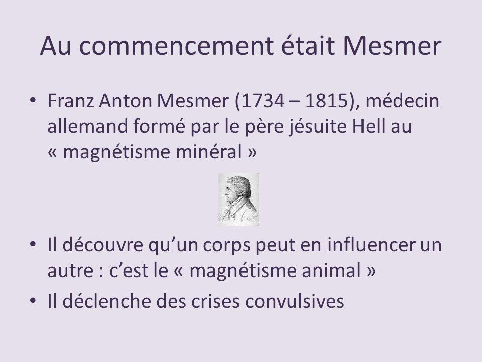 Au commencement était Mesmer Franz Anton Mesmer (1734 – 1815), médecin allemand formé par le père jésuite Hell au « magnétisme minéral » Il découvre q