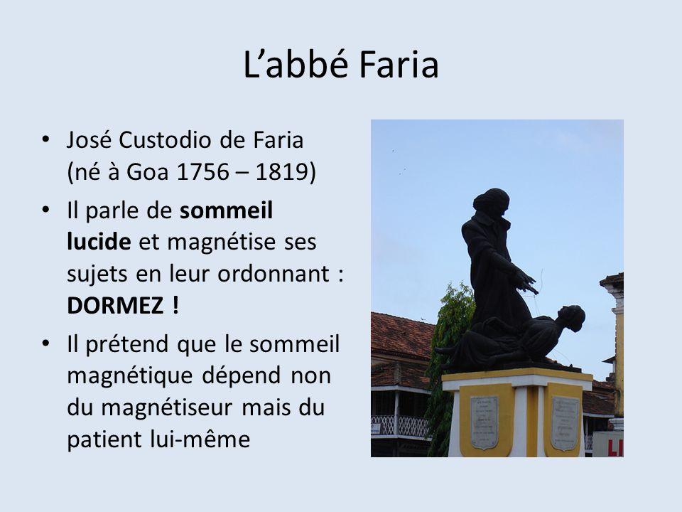 Labbé Faria José Custodio de Faria (né à Goa 1756 – 1819) Il parle de sommeil lucide et magnétise ses sujets en leur ordonnant : DORMEZ ! Il prétend q