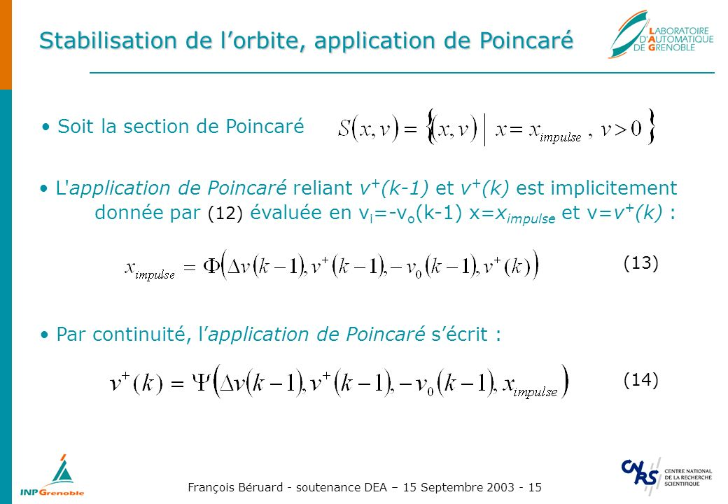 François Béruard - soutenance DEA – 15 Septembre 2003 - 15 Stabilisation de lorbite, application de Poincaré Soit la section de Poincaré L application de Poincaré reliant v + (k-1) et v + (k) est implicitement donnée par (12) évaluée en v i =-v o (k-1) x=x impulse et v=v + (k) : (13) Par continuité, lapplication de Poincaré sécrit : (14)