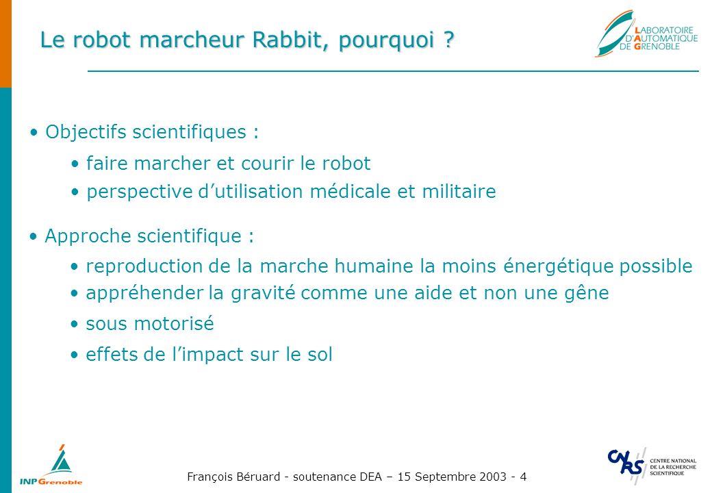 François Béruard - soutenance DEA – 15 Septembre 2003 - 5 Le robot marcheur Rabbit, description Composé dun tronc, de 2 jambes (fémur - tibia) mais daucun pied Les 2 hanches et les 2 genoux sont motorisés, pas le tronc Tourne autour dune base