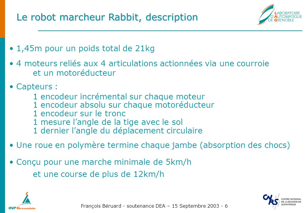 François Béruard - soutenance DEA – 15 Septembre 2003 - 6 Le robot marcheur Rabbit, description 1,45m pour un poids total de 21kg 4 moteurs reliés aux