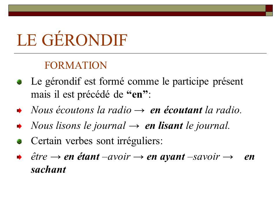 LE GÉRONDIF FORMATION Le gérondif est formé comme le participe présent mais il est précédé de en: Nous écoutons la radio en écoutant la radio.