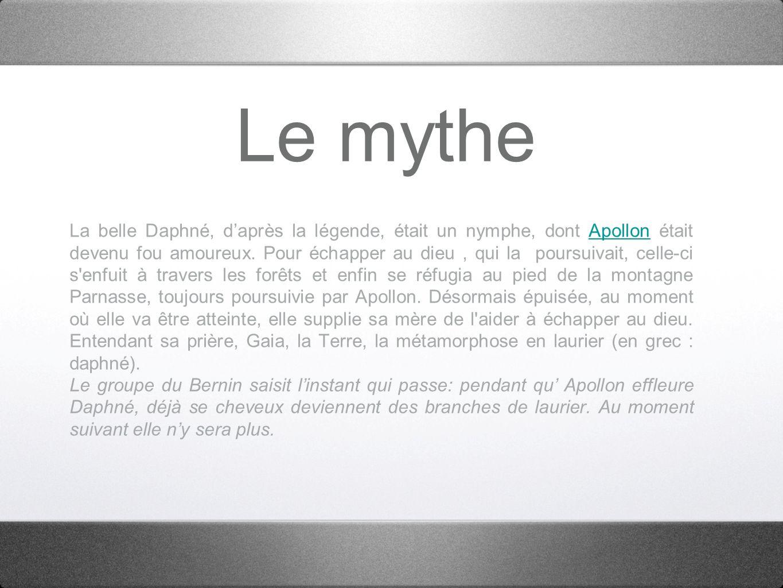 Le mythe La belle Daphné, daprès la légende, était un nymphe, dont Apollon était devenu fou amoureux. Pour échapper au dieu, qui la poursuivait, celle