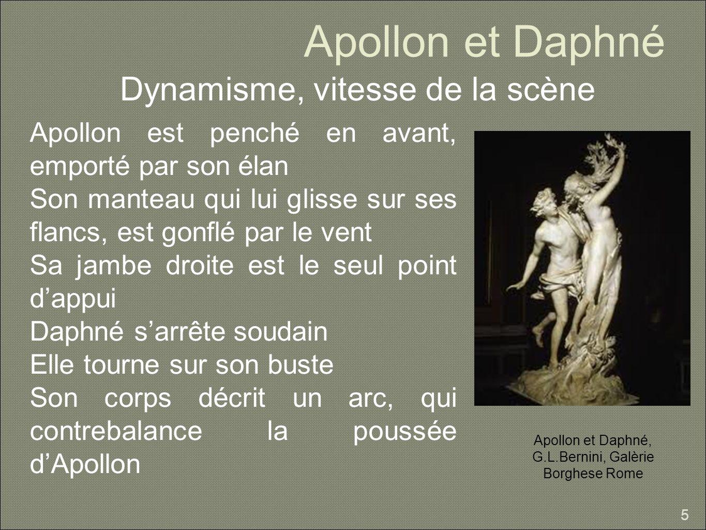 Apollon et Daphné Dynamisme, vitesse de la scène 5 Apollon est penché en avant, emporté par son élan Son manteau qui lui glisse sur ses flancs, est gonflé par le vent Sa jambe droite est le seul point dappui Daphné sarrête soudain Elle tourne sur son buste Son corps décrit un arc, qui contrebalance la poussée dApollon Apollon et Daphné, G.L.Bernini, Galèrie Borghese Rome