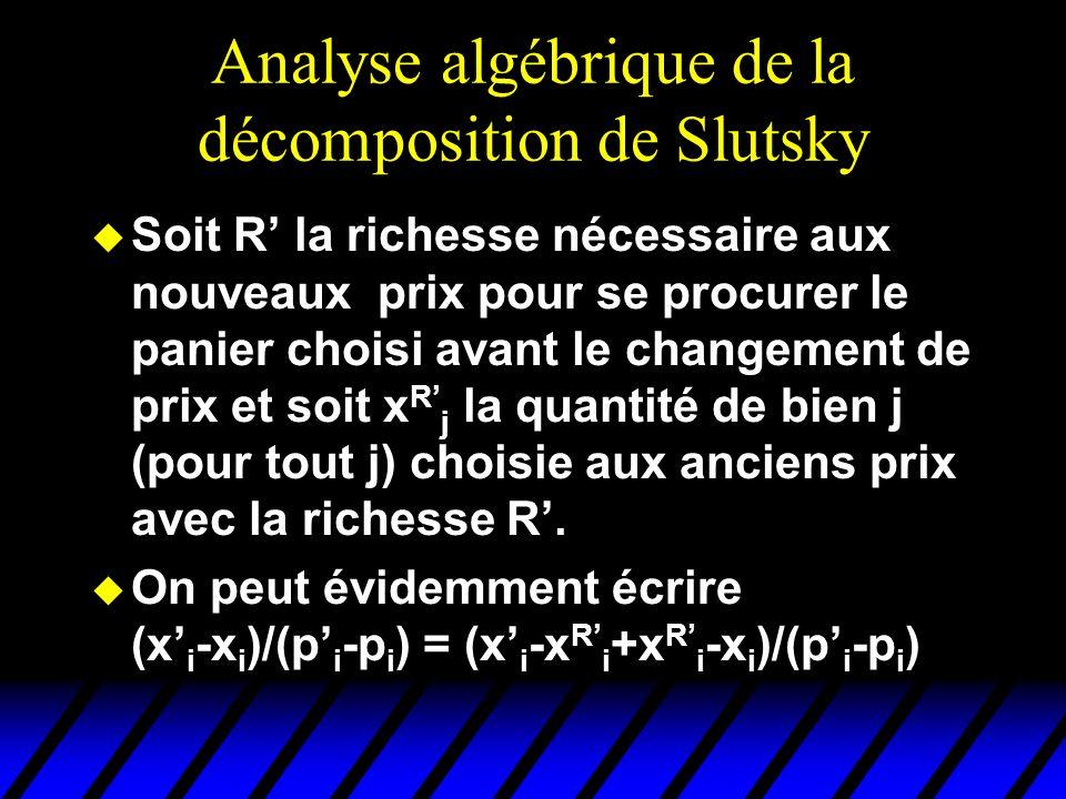 Analyse algébrique de la décomposition de Slutsky u Soit R la richesse nécessaire aux nouveaux prix pour se procurer le panier choisi avant le changement de prix et soit x R j la quantité de bien j (pour tout j) choisie aux anciens prix avec la richesse R.