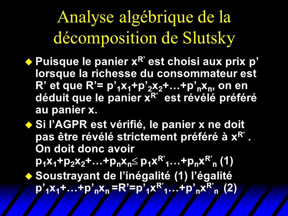 Analyse algébrique de la décomposition de Slutsky u Puisque le panier x R est choisi aux prix p lorsque la richesse du consommateur est R et que R= p 1 x 1 +p 2 x 2 +…+p n x n, on en déduit que le panier x R est révélé préféré au panier x.