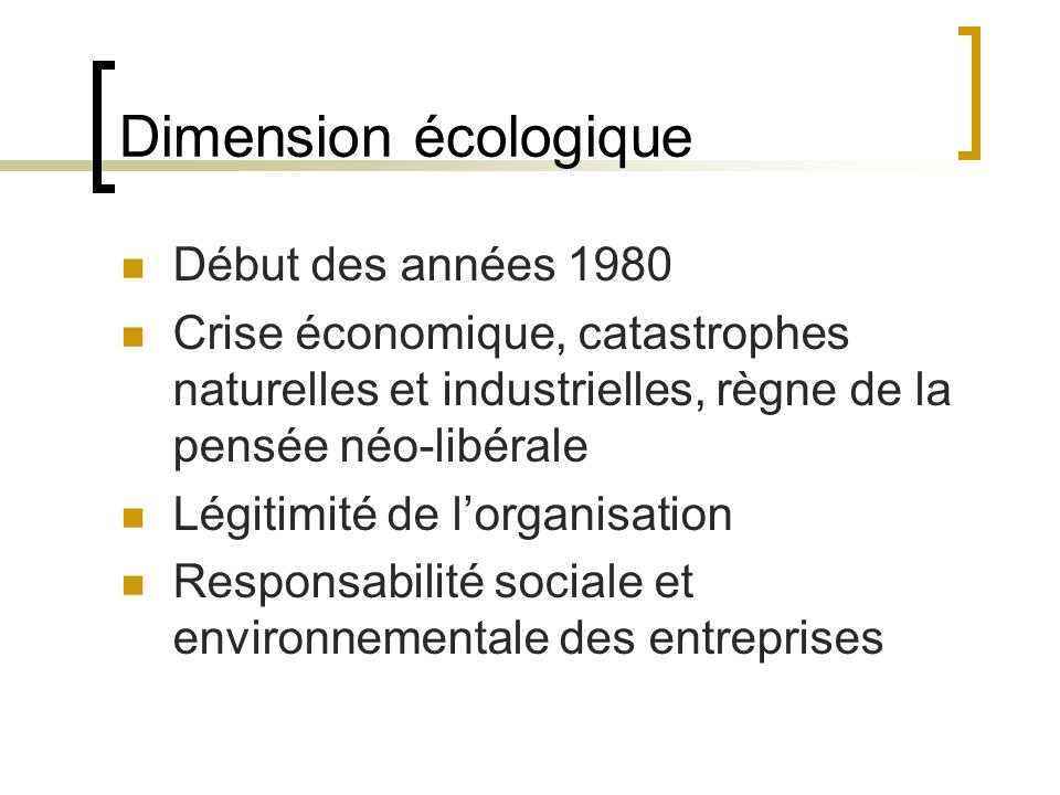 Dimension écologique Début des années 1980 Crise économique, catastrophes naturelles et industrielles, règne de la pensée néo-libérale Légitimité de l