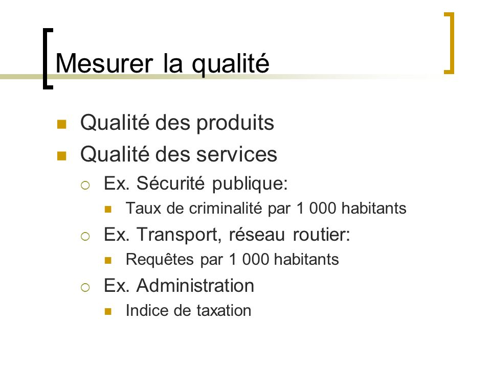 Mesurer la qualité Qualité des produits Qualité des services Ex. Sécurité publique: Taux de criminalité par 1 000 habitants Ex. Transport, réseau rout