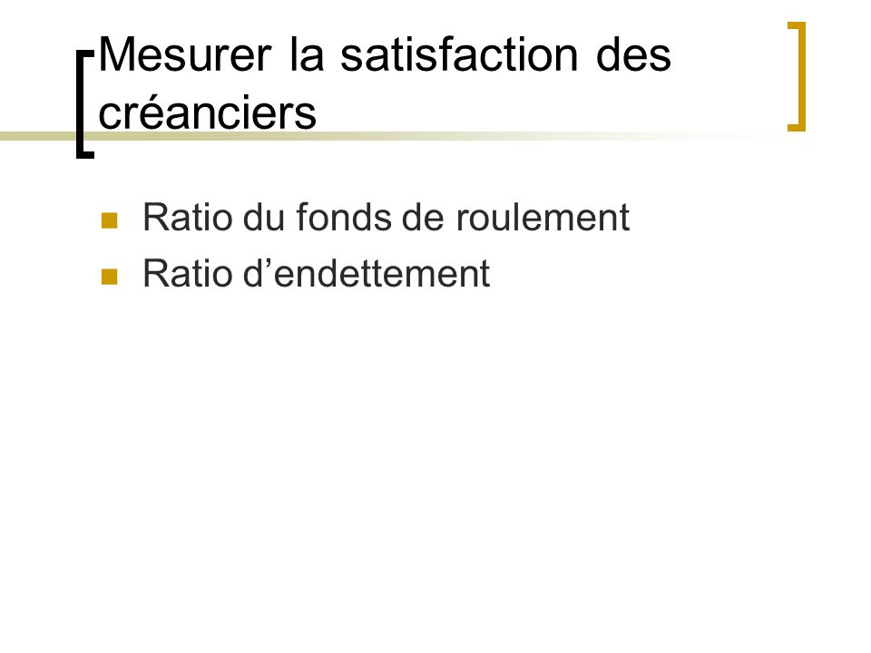 Mesurer la satisfaction des créanciers Ratio du fonds de roulement Ratio dendettement