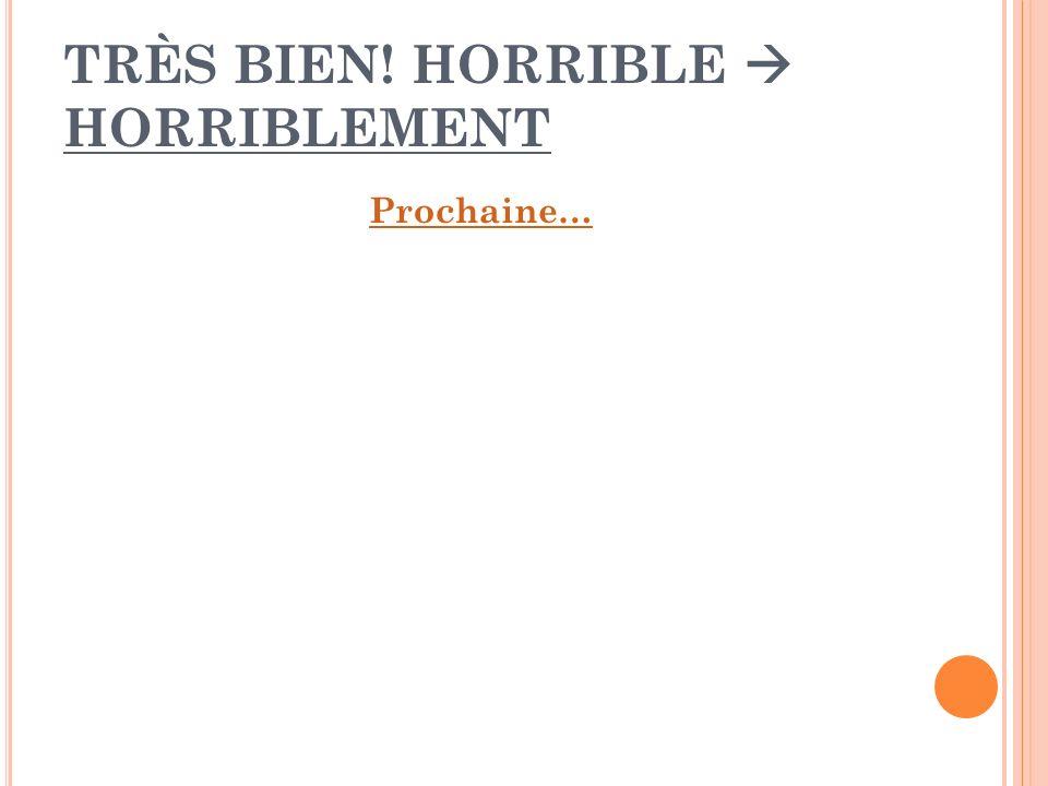 TRÈS BIEN! HORRIBLE HORRIBLEMENT Prochaine…