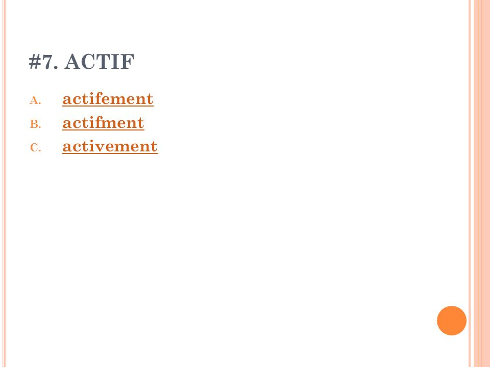 #7. ACTIF A. actifement actifement B. actifment actifment C. activement activement