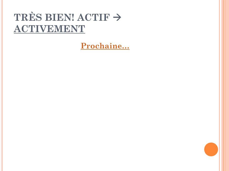 TRÈS BIEN! ACTIF ACTIVEMENT Prochaine…