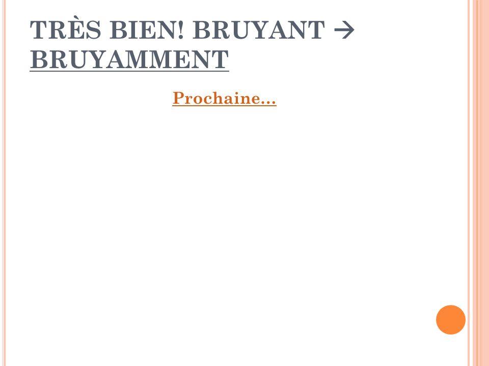 TRÈS BIEN! BRUYANT BRUYAMMENT Prochaine…