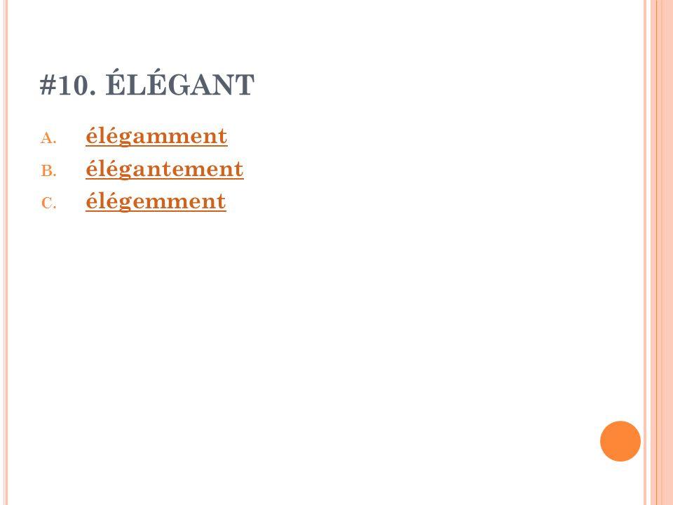 #10. ÉLÉGANT A. élégamment élégamment B. élégantement élégantement C. élégemment élégemment