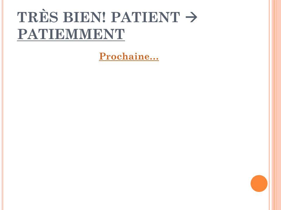 TRÈS BIEN! PATIENT PATIEMMENT Prochaine…