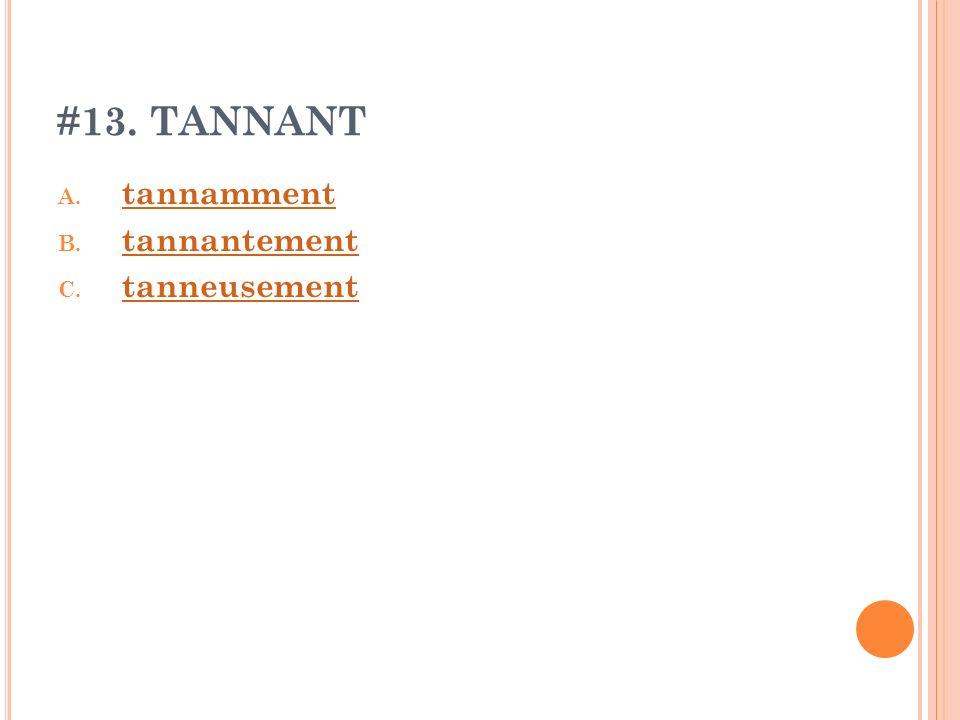 #13. TANNANT A. tannamment tannamment B. tannantement tannantement C. tanneusement tanneusement