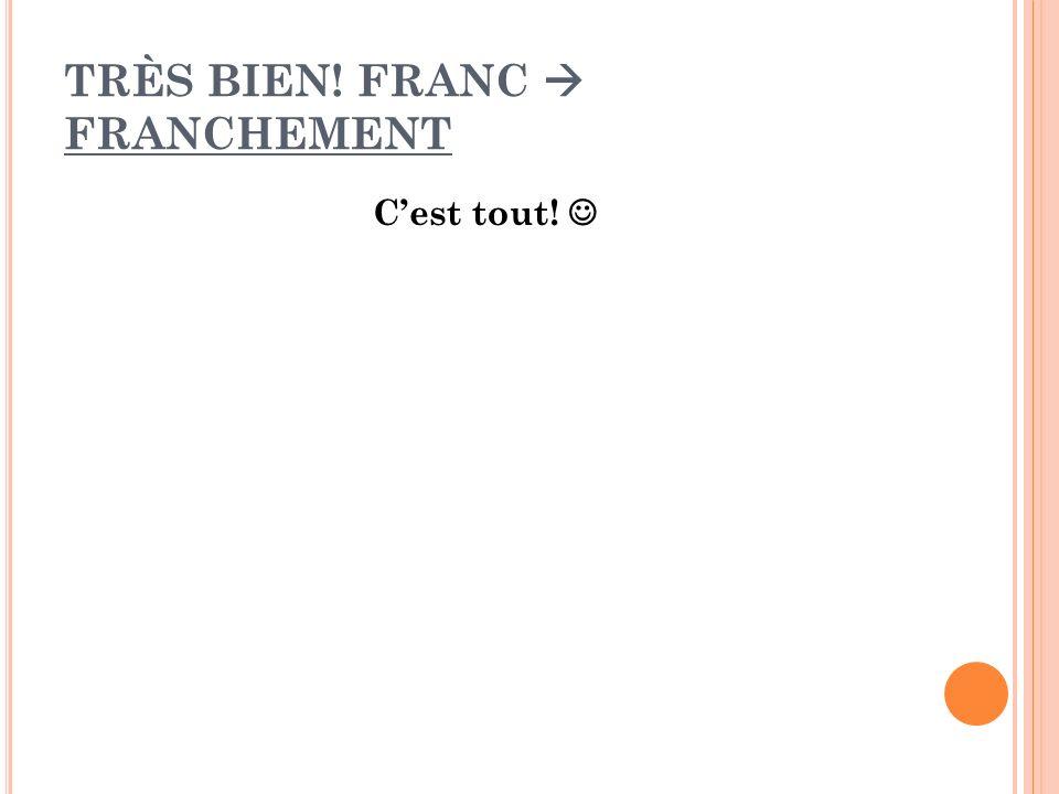 TRÈS BIEN! FRANC FRANCHEMENT Cest tout!