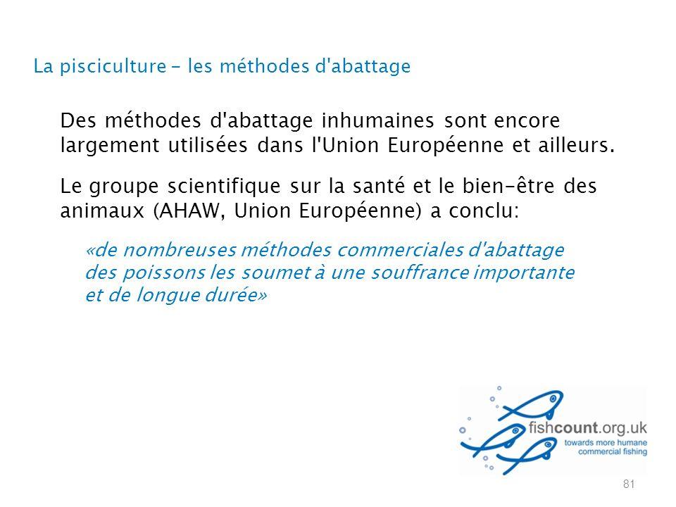 La pisciculture - les méthodes d abattage 81 Des méthodes d abattage inhumaines sont encore largement utilisées dans l Union Européenne et ailleurs.