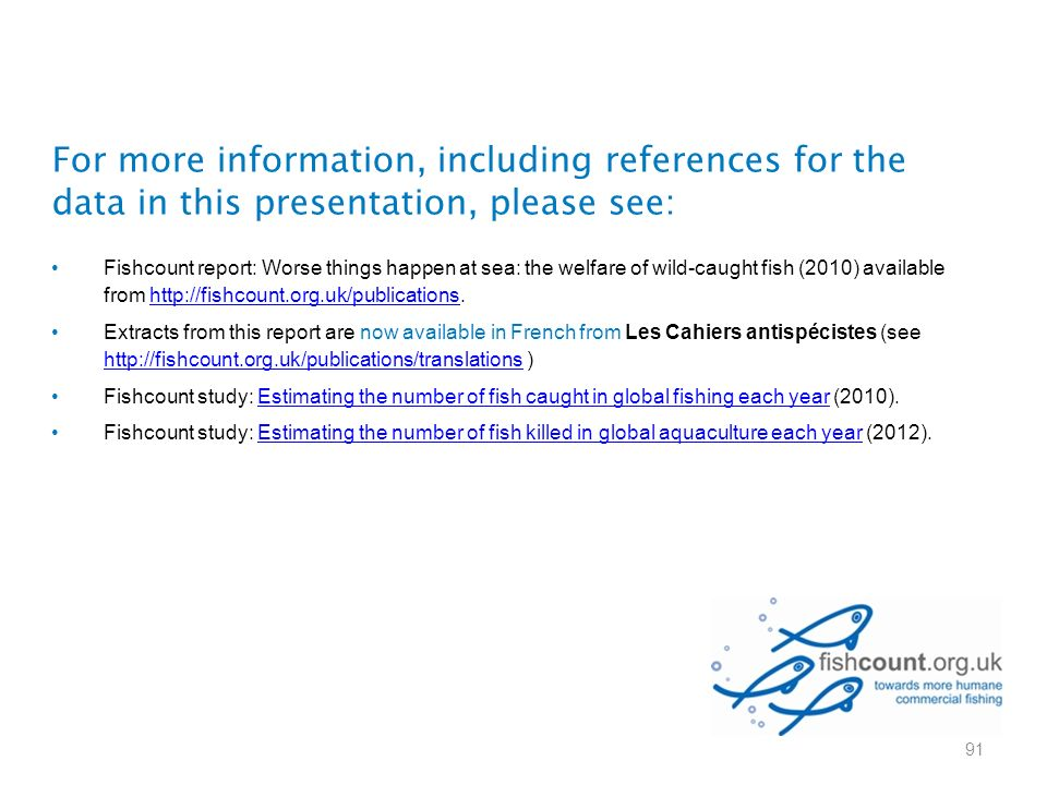 For more information, including references for the data in this presentation, please see: Fishcount report: Worse things happen at sea: the welfare of wild-caught fish (2010) available from http://fishcount.org.uk/publications.http://fishcount.org.uk/publications Extracts from this report are now available in French from Les Cahiers antispécistes (see http://fishcount.org.uk/publications/translations ) http://fishcount.org.uk/publications/translations Fishcount study: Estimating the number of fish caught in global fishing each year (2010).Estimating the number of fish caught in global fishing each year Fishcount study: Estimating the number of fish killed in global aquaculture each year (2012).Estimating the number of fish killed in global aquaculture each year 91